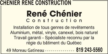 Chénier René Construction (819-243-5560) - Annonce illustrée======= - CHENIER RENE CONSTRUCTION Installation de tous genres de revêtements Aluminium, métal, vinyle, canexel, bois naturel Travail garanti - Spécialiste reconnu par la régie du bâtiment du Québec 819 243-5560 49 Moreau Gatineau ---------------