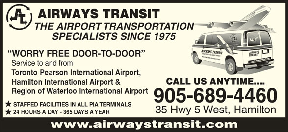 Airways Transit (905-689-4460) - Display Ad - THE AIRPORT TRANSPORTATIONON SPECIALISTS SINCE 1975 ORRY FREE DOOR-TO-DOOR CALL US ANYTIME.... 905-689-4460 STAFFED FACILITIES IN ALL PIA TERMINALS 35 Hwy 5 West, Hamilton www.airwaystransit.com Service to and from
