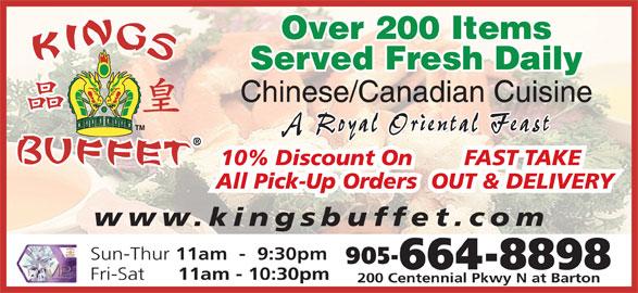 Kings Buffet (905-664-8898) - Annonce illustrée======= - Over 200 Items Served Fresh Daily Chinese/Canadian Cuisine A Royal Oriental Feast www.kingsbuffet.com Sun-Thur 11am  -  9:30pm 905- 664-8898 Fri-Sat 11am - 10:30pm 200 Centennial Pkwy N at Barton