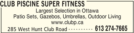 Club Piscine Super Fitness (613-274-7665) - Display Ad - CLUB PISCINE SUPER FITNESS Largest Selection in Ottawa Patio Sets, Gazebos, Umbrellas, Outdoor Living www.clubp.ca ---------- 613 274-7665 285 West Hunt Club Road CLUB PISCINE SUPER FITNESS Largest Selection in Ottawa Patio Sets, Gazebos, Umbrellas, Outdoor Living www.clubp.ca ---------- 613 274-7665 285 West Hunt Club Road