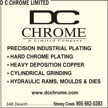 D C Chrome Limited (905-662-5283) - Display Ad -  CYLINDRICAL GRINDING  HYDRAULIC RAMS, MOULDS & DIES www.dcchrome.com Stoney Creek 905 662-5283 348 Dewitt-------------  HARD CHROME PLATING  HEAVY DEPOSITION COPPER D C CHROME LIMITED PRECISION INDUSTRIAL PLATING