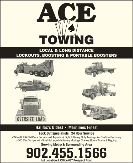 Ace Towing (902-455-1566) - Display Ad - LOCAL & LONG DISTANCE LOCKOUTS, BOOSTING & PORTABLE BOOSTERS Halifax s Oldest Maritimes Finest Lock Out Specialists  24 Hour Service Wheel Lift & Flat Deck Service   All Aspects of Light & Heavy Duty Towing   Air Cushion Recovery 300 Car Compound   Small & Large Machinery Moving   Cranes, Boom Trucks & Rigging Serving Metro & Surrounding Area 902.455.1566 Lot Location & Office 687 Prospect Road