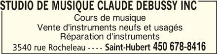 Studio De Musique Claude Debussy Inc (450-678-8416) - Annonce illustrée======= - STUDIO DE MUSIQUE CLAUDE DEBUSSY INC STUDIO DE MUSIQUE CLAUDE DEBUSSY INCSTUDIO DE MUSIQUE CLAUDE DEBUSSY INC Cours de musique Réparation d'instruments Saint-Hubert 450 678-8416 3540 rue Rocheleau ---- Vente d'instruments neufs et usagés