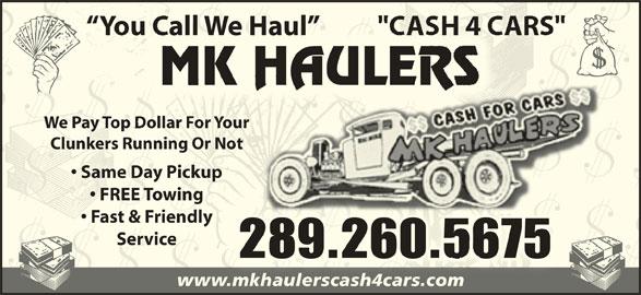 MK Haulers Cash for Cars (289-260-5675) - Display Ad - You Call We Haul  You Call We Haul We Pay Top Dollar For YourWe Pay Top Dollar For Your Clunkers Running Or NotClunkers Running Or Not Same Day Pickup  Same Day Pickup FREE Towing  FREE Towing Fast & Friendly  Fast & Friendly ServiceService 289.260.5675 www.mkhaulerscash4cars.comwww.mkhaulerscash4cars.com