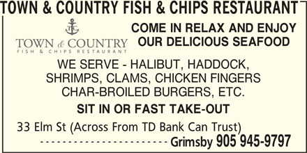 Town & Country Fish & Chips Restaurant (905-945-9797) - Display Ad - TOWN & COUNTRY FISH & CHIPS RESTAURANT COME IN RELAX AND ENJOY OUR DELICIOUS SEAFOOD WE SERVE - HALIBUT, HADDOCK, SHRIMPS, CLAMS, CHICKEN FINGERS CHAR-BROILED BURGERS, ETC. SIT IN OR FAST TAKE-OUT 33 Elm St (Across From TD Bank Can Trust) ----------------------- Grimsby 905 945-9797
