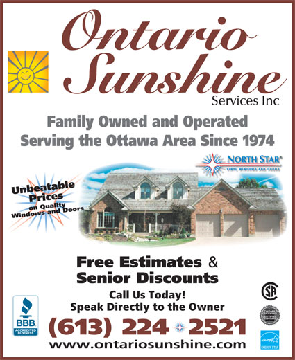 Ontario Sunshine Services Inc (613-224-2521) - Display Ad - Ontario Sunshine Services Inc Family Owned and Operated Serving the Ottawa Area Since 1974 Windows and Doors Free Estimates & Senior Discounts Call Us Today! Speak Directly to the Owner (613) 224  2521 www.ontariosunshine.com ENERGY STAR Unbeatable Priceson Quality