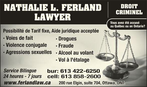 Nathalie L Ferland Law Office (613-422-6250) - Annonce illustrée======= - DROIT NATHALIE L. FERLAND CRIMINEL LAWYER Vous avez été accusé · Agressions sexuellesAgressionselles au Québec ou en Ontario? Possibilité de Tarif fixe, Aide juridique acceptée Possibilité de Tarif fixe, Aide juridique acceptée · Voies de fait · DroguesDro · Violence conjugale· Vinju · Fraude · Alcool au volantlco · Vol à l'étalage éta Service BilingueSrvi ce Bilingu bur: 613422-6250bur:613422-625 24 heures - 7 jours24 heures - 7 jours cell: 613cell:613 200 rue Elgin, suite 704, Ottawa, ONT.200 rue Elgin, suite 704, Ottawa, ONT. www.ferlandlaw.cawww.ferlandlaw.ca