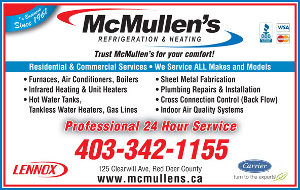 McMullen's Refrigeration & Heating Ltd (403-342-1155) - Display Ad - Residential & Commercial Services   We Service ALL Makes and Models Furnaces, Air Conditioners, Boilers Sheet Metal Fabrication Infrared Heating & Unit Heaters Plumbing Repairs & Installation Hot Water Tanks, Cross Connection Control (Back Flow) Tankless Water Heaters, Gas Lines Indoor Air Quality Systems Tankless Water Heaters, Gas Lines Indoor Air Quality Systems Professional 24 Hour Service 403-342-1155 125 Clearwill Ave, Red Deer County www.mcmullens.ca