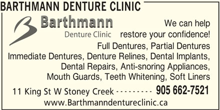 Barthmann Denture Clinic (905-662-7521) - Display Ad - Full Dentures, Partial Dentures Immediate Dentures, Denture Relines, Dental Implants, Dental Repairs, Anti-snoring Appliances, Mouth Guards, Teeth Whitening, Soft Liners --------- 905 662-7521 11 King St W Stoney Creek www.Barthmanndentureclinic.ca BARTHMANN DENTURE CLINIC We can help restore your confidence!