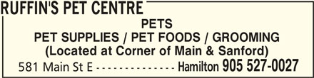 Ruffin's Pet Centre (905-527-0027) - Display Ad - RUFFIN'S PET CENTRERUFFIN'S PET CENTRE RUFFIN'S PET CENTRE PETS PET SUPPLIES / PET FOODS / GROOMING (Located at Corner of Main & Sanford) Hamilton 905 527-0027 581 Main St E --------------