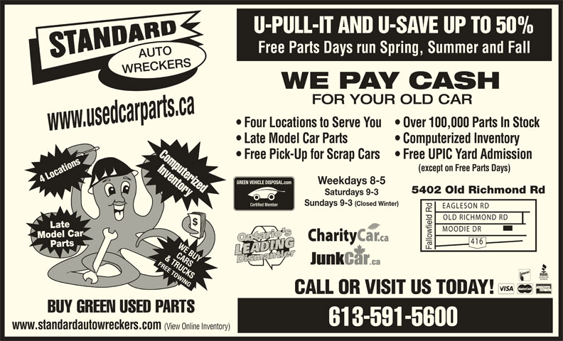 Standard Auto Wreckers Ottawa (613-591-5600) - Display Ad - 5402 Old Richmond Rd Saturdays 9-3 Sundays 9-3 (Closed Winter) Late Model Car Parts Fallowfield Rd CALL OR VISIT US TODAY! BUY GREEN USED PARTS 613-591-5600 www.standardautowreckers.com (View Online Inventory) Free Parts Days run Spring, Summer and Fall AUTO WRECKERS WE PAY CASH FOR YOUR OLD CAR Four Locations to Serve You  Over 100,000 Parts In Stock www.usedcarparts.ca Late Model Car Parts Computerized Inventory Computerized U-PULL-IT AND U-SAVE UP TO 50% Free Pick-Up for Scrap Cars  Free UPIC Yard Admission Inventory (except on Free Parts Days) 4 Locations Weekdays 8-5