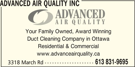 Advanced Air Quality Inc (613-831-9695) - Display Ad - ADVANCED AIR QUALITY INC Your Family Owned, Award Winning Duct Cleaning Company in Ottawa Residential & Commercial www.advanceairquality.ca 3318 March Rd -------------------- 613 831-9695