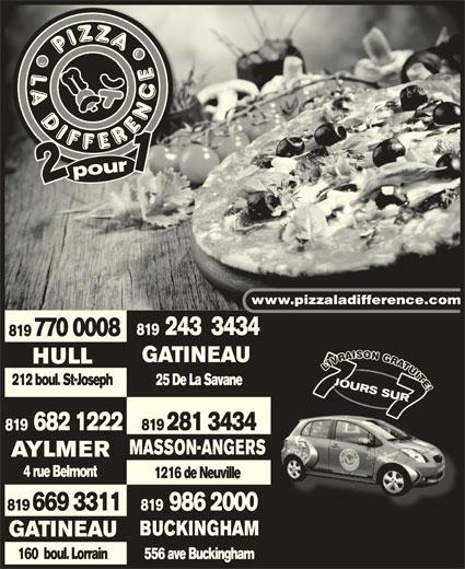 Pizza La Différence (819-770-0008) - Annonce illustrée======= - 121 pourpour1 www.pizzaladifference.com 819  243  3434 819 770 0008 GATINEAU HULLHULL UUI LIVUITE!LIVUITE!L IIT TTTE EE! 212 boul. St-Joseph VU 25 De La Savane2 boulSt-Josep JOURS SURRS JOURS 7JOU7RS JOURS SURRS RS 7 !! 7 JOURS SUR77 RS 7 JOU7 JOURS SUR SUR7SUR 77 SUR 682 1222 819 281 3434 MASSON-ANGERS AYLMERAYLMER 4 rue Belmont4 rue Belmont 1216 de Neuville 819  986 2000 819 669 3311 BUCKINGHAMBUCKINGHAM GATINEAU 556 ave Buckingham160  boul. Lorrain