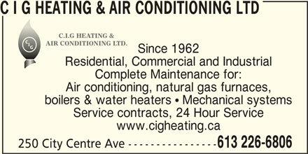 C I G Heating & Air Conditioning Ltd (613-226-6806) - Display Ad - C I G HEATING & AIR CONDITIONING LTD C.I.G HEATING & AIR CONDITIONING LTD. Since 1962 Residential, Commercial and Industrial Complete Maintenance for: Air conditioning, natural gas furnaces, boilers & water heaters  Mechanical systems Service contracts, 24 Hour Service www.cigheating.ca 613 226-6806 250 City Centre Ave ----------------