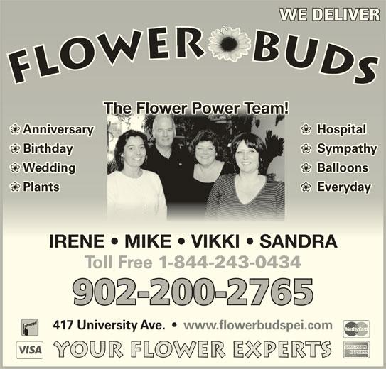 Flower Buds (902-626-2250) - Display Ad - WE DELIVERWE DELIVER The Flower Power Team!The Flower Power Team! HospitalAnniversary Sympathy Sympathy Balloons  Balloons Everyday EverydayPlants IRENE   MIKE   VIKKI   SANDRAIRENE   MIKE   VIKKI   SANDRA Toll Free 1-844-243-0434 902-200-2765 417 University Ave.     www.flowerbudspei.com Your Flower Experts Plants