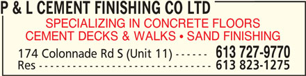 P & L Cement Finishing Co Ltd (613-727-9770) - Display Ad - P & L CEMENT FINISHING CO LTDP & L CEMENT FINISHING CO LTD P & L CEMENT FINISHING CO LTD SPECIALIZING IN CONCRETE FLOORS CEMENT DECKS & WALKS  SAND FINISHING 613 727-9770 174 Colonnade Rd S (Unit 11) ------ Res ------------------------------- 613 823-1275