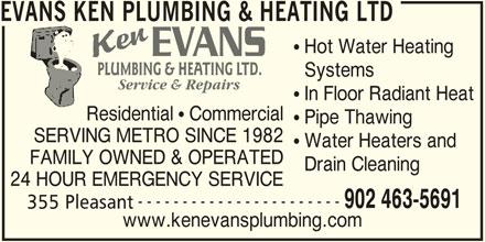 Evans Ken Plumbing & Heating Ltd (902-463-5691) - Display Ad - Pipe Thawing SERVING METRO SINCE 1982 Water Heaters and FAMILY OWNED & OPERATED Drain Cleaning 24 HOUR EMERGENCY SERVICE ----------------------- 902 463-5691 355 Pleasant www.kenevansplumbing.com Residential   Commercial EVANS KEN PLUMBING & HEATING LTD Hot Water Heating PLUMBING & HEATING LTD. Systems Service & Repairs In Floor Radiant Heat