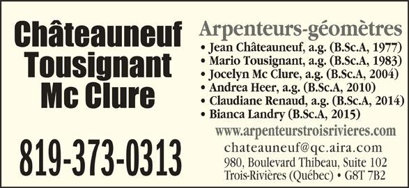 Châteauneuf, Tousignant, Mc Clure (819-373-0313) - Annonce illustrée======= - Arpenteurs-géomètres Mario Tousignant, a.g. (B.Sc.A, 1983) Jocelyn Mc Clure, a.g. (B.Sc.A, 2004) Andrea Heer, a.g. (B.Sc.A, 2010) Claudiane Renaud, a.g. (B.Sc.A, 2014) Bianca Landry (B.Sc.A, 2015) www.arpenteurstroisrivieres.com 980, Boulevard Thibeau, Suite 102 819-373-0313 Trois-Rivières (Québec)   G8T 7B2 Jean Châteauneuf, a.g. (B.Sc.A, 1977)