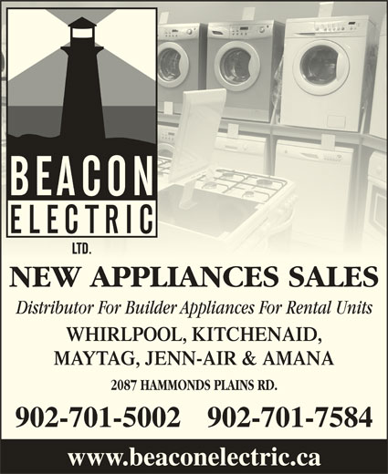 Beacon Electric Ltd (902-454-9220) - Display Ad - NEW APPLIANCES SALES Distributor For Builder Appliances For Rental Units WHIRLPOOL, KITCHENAID, MAYTAG, JENN-AIR & AMANA 2087 HAMMONDS PLAINS RD. 902-701-5002902-701-7584 www.beaconelectric.ca