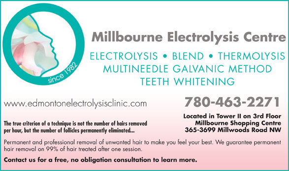 Millbourne Electrolysis Centre Inc (780-463-2271) - Display Ad - Millbourne Electrolysis Centre ELECTROLYSIS   BLEND   THERMOLYSIS MULTINEEDLE GALVANIC METHOD TEETH WHITENING www.edmontonelectrolysisclinic.com 780-463-2271 Located in Tower II on 3rd Floor Millbourne Shopping Centre The true criterion of a technique is not the number of hairs removed 365-3699 Millwoods Road NW Guaranteed Permanent Hair Removal per hour, but the number of follicles permanently eliminated... on 99% of Hair Treated After Only 1 Session Permanent and professional removal of unwanted hair to make you feel your best. We guarantee permanent hair removal on 99% of hair treated after one session. Free Consultation Contact us for a free, no obligation consultation to learn more. Permanent Solution vs Hair Reduction