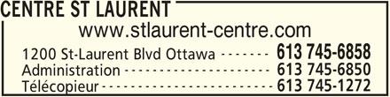St Laurent Centre (613-745-6858) - Annonce illustrée======= - CENTRE ST LAURENT www.stlaurent-centre.com ------- 613 745-6858 1200 St-Laurent Blvd Ottawa --------------------- 613 745-6850 Administration ------------------------ 613 745-1272 Télécopieur
