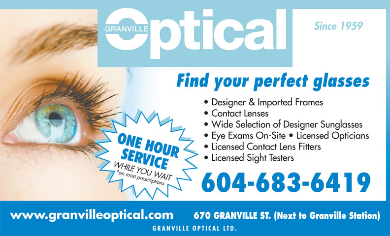 Granville Mall Optical (604-683-6419) - Display Ad - Since 1959 Find your perfect glasses Designer & Imported Frames Contact Lenses Wide Selection of Designer Sunglasses Eye Exams On-Site   Licensed Opticians ONE HOUR Licensed Contact Lens Fitters SER Licensed Sight Testers VICE WHILE YOU WAIT*on most prescriptions 604-683-6419 670 GRANVILLE ST. (Next to Granville Station) www.granvilleoptical.com GRANVILLE OPTICAL L TD.