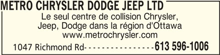 Metro Chrysler Dodge Jeep Ltd (613-596-1006) - Annonce illustrée======= - METRO CHRYSLER DODGE JEEP LTDMETRO CHRYSLER DODGE JEEP LTD METRO CHRYSLER DODGE JEEP LTD Le seul centre de collision Chrysler, Jeep, Dodge dans la région d'Ottawa www.metrochrysler.com 1047 Richmond Rd---------------- 613 596-1006