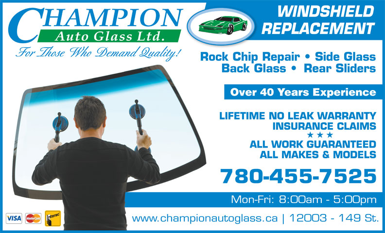 Champion Auto Glass Ltd (780-455-7525) - Display Ad - WINDSHIELD REPLACEMENT For Those Who Demand Quality! Rock Chip Repair   Side Glass Back Glass    Rear Sliders Over 40 Years Experience LIFETIME NO LEAK WARRANTY INSURANCE CLAIMS ALL WORK GUARANTEED ALL MAKES & MODELS 780-455-7525 Mon-Fri: 8:00am - 5:00pm www.championautoglass.ca 12003 - 149 St.