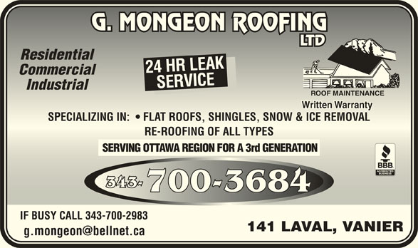 Mongeon G Couvreur Ltée (613-745-3074) - Annonce illustrée======= - CommercialCommercial SERVICESPECIALIZING IN:    FLAT ROOFS, SHINGLES, SNOW & ICE REMOVALSERVICESP IndustrialIndustrial ROOF MAINTENANCEROOF MAINTENANCE Written WarrantyWritten Warranty ECIALIZING IN:    FLAT ROOFS, SHINGLES, SNOW & ICE REMOVAL RE-ROOFING OF ALL TYPESRE-ROOFING OF ALL TYPES SERVING OTTAWA REGION FOR A 3rd GENERATION 343-343- 700-3684700-3684 IF BUSY CALL 343-700-2983IF BUSY CALL 343-700-2983 141 LAVAL, VANIER141 LAVAL, VANIER ResidentialResidential 24 HR LEAK