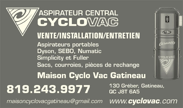 Maison Cyclovac Gatineau (819-243-9977) - Annonce illustrée======= - ASPIRATEUR CENTRAL VENTE/INSTALLATION/ENTRETIEN Aspirateurs portables Dyson, SEBO, Numatic Simplicity et Fuller Sacs, courroies, pièces de rechange Maison Cyclo Vac Gatineau 130 Gréber, Gatineau, 819.243.9977 QC J8T 6A5 www. cyclovac .com