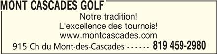 Mont Cascades Golf (819-459-2980) - Annonce illustrée======= - MONT CASCADES GOLFMONT CASCADES GOLF MONT CASCADES GOLF Notre tradition! L'excellence des tournois! www.montcascades.com 819 459-2980 915 Ch du Mont-des-Cascades ------