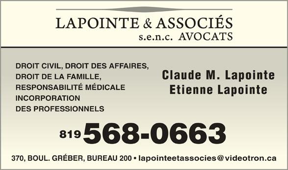 Lapointe & Associés Avocats (819-568-0663) - Annonce illustrée======= - DROIT CIVIL, DROIT DES AFFAIRES, DROIT CIVIL, DROIT DES AFFAIRES, DROIT DE LA FAMILLE,DROIT DE LA FAMILLE, Claude M. LapointeClaude M. Lapointe RESPONSABILITÉ MÉDICALERESPONSABILITÉ MÉDICALE Etienne LapointeEtienne Lapointe INCORPORATIONORPORATION DES PROFESSIONNELSDES PROFESSIONNELS 819819 568-0663