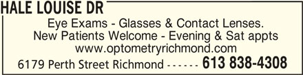 Richmond Optometry (613-838-4308) - Display Ad - HALE LOUISE DR Eye Exams - Glasses & Contact Lenses. New Patients Welcome - Evening & Sat appts www.optometryrichmond.com 613 838-4308 6179 Perth Street Richmond ------