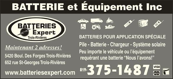 Batteries Expert (819-375-1487) - Annonce illustrée======= - Trois-Rivières Pile - Batterie - Chargeur - Système solaire Maintenant 2 adresses! Peu importe le véhicule ou l équipement 5420 Boul. Des Forges Trois-Rivières requérant une batterie  Nous l avons! 652 rue St-Georges Trois-Rivières 819- www.batteriesexpert.com BATTERIES POUR APPLICATION SPÉCIALE