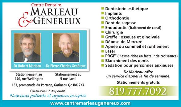Centre Dentaire Marleau & Généreux (819-777-7092) - Annonce illustrée======= - Centre Dentaire Dentisterie esthétique Implants ARLEAU Orthodontie GÉNÉREUX Dent de sagesse Endodontie (Traitement de canal) Chirurgie Greffe : osseuse et gingivale Dépose de Mercure Apnée du sommeil et ronflement Laser PRGF (Plasma riche en facteur de croissance) Blanchiment des dents Sédation pour personnes anxieuses Dr Robert Marleau Dr Pierre-Charles Généreux Dr Marleau offre Stationnement auStationnement au un service d appel la fin de semaine. 5 rue Laval170, rue Wellington Stationnements gratuits 153, promenade du Portage, Gatineau Qc J8X 2K4 Financement disponible 819.777.7092 Nouveaux patients et urgences acceptés www.centremarleaugenereux.com