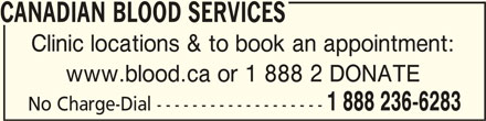 Canadian Blood Services (613-739-2300) - Display Ad - CANADIAN BLOOD SERVICESCANADIAN BLOOD SERVICES CANADIAN BLOOD SERVICES Clinic locations & to book an appointment: www.blood.ca or 1 888 2 DONATE 1 888 236-6283 No Charge-Dial -------------------
