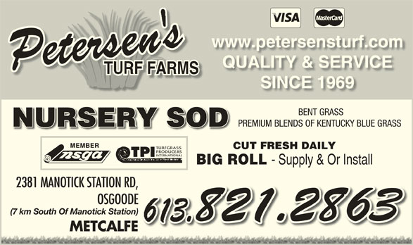 Petersen's Turf Farms (613-821-2863) - Display Ad - www.petersensturf.comwww.petersensturf.com QUALITY & SERVICEQUALITY & SERVICE TURF FARMSF FARMSRT SINCE 1969SINCE 1969 BENT GRASS PREMIUM BLENDS OF KENTUCKY BLUE GRASSPREMIUM BLENDS OF KENTUCKY BLUE GRASS NURSERY SODNURSERYSOD CUT FRESH DAILYCUT FRESH DAILY BIG ROLL - Supply & Or Install BIG ROLL - Supply & Or Install 2381 MANOTICK STATION RD,2381 MANOTICK STATION RD, OSGOODEOSGOODE (7 km South Of Manotick Station)(7 km South Of Manotick Station) METCALFEMETCALFE