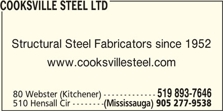 Cooksville Steel Ltd (905-277-9538) - Display Ad - COOKSVILLE STEEL LTD Structural Steel Fabricators since 1952 www.cooksvillesteel.com 519 893-7646 80 Webster (Kitchener) ------------- 510 Hensall Cir -------- (Mississauga) 905 277-9538