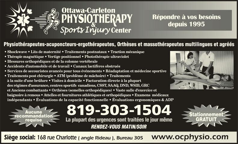 Ottawa Carleton Physiotherapy & Sports Injury Center (613-789-0015) - Annonce illustrée======= - Répondre à vos besoinsRépondre à vos besoins depuis 1995depuis 1995 Physiothérapeutes-acuponcteurs-ergothérapeutes, Orthèses et massothérapeutes multilingues et agréés Shockwave   Lits de maternité   Traitements postnataux   Traction mécanique Thérapie magnétique   Vertige positionnel   Photothérapie ultraviolet Blessures orthopédiques et de la colonne vertébrale Accidents d automobile et de travail   Canaux lactifères obstrués Services de secouristes avancés pour tous événements   Réadaptation et médecine sportive Traitements post chirurgie   ATM (problème de mâchoire)   Traitements à la suite d une brûlure   Visites à domicile   Facturation directe à la plupart des régimes d'assurance, centres sportifs  canadiens, CSST, SAAQ, DND, WSIB, GRC et Anciens combattants   Orthèses (semelles orthopédiques)   Vaste salle d'exercice et baignoire à remous   Attelles et fournitures athlétiques et orthopédiques   Examens  médicaux indépendants   Évaluations de la capacité fonctionnelle   Évaluations ergonomiques & ADP Aucune 819-303-1504 Stationnement recommandation GRATUIT requise La plupart des urgences sont traitées le jour même RENDEZ-VOUS MATIN/SOIR www.ocphysio.comwww.ocphysio.com Siège social: 168 rue Charlotte ( angle Rideau ), Bureau 305 Siège social: 168 rue Charlotte ( angle Rideau ), Bureau 305
