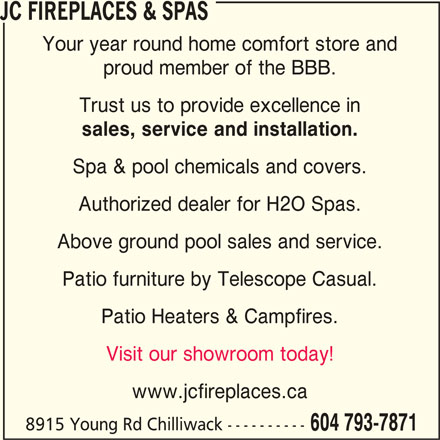 JC Fireplaces & Spas (604-793-7871) - Display Ad - JC FIREPLACES & SPAS Your year round home comfort store and proud member of the BBB. Trust us to provide excellence in sales, service and installation. Spa & pool chemicals and covers. Authorized dealer for H2O Spas. Above ground pool sales and service. Patio furniture by Telescope Casual. Patio Heaters & Campfires. Visit our showroom today! www.jcfireplaces.ca 8915 Young Rd Chilliwack ---------- 604 793-7871 JC FIREPLACES & SPAS Your year round home comfort store and proud member of the BBB. Trust us to provide excellence in sales, service and installation. Spa & pool chemicals and covers. Authorized dealer for H2O Spas. Above ground pool sales and service. Patio furniture by Telescope Casual. Visit our showroom today! www.jcfireplaces.ca 8915 Young Rd Chilliwack ---------- 604 793-7871 Patio Heaters & Campfires.