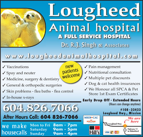 Lougheed Animal Hospital (604-826-7066) - Display Ad - Lougheed Animal hospital A FULL SERVICE HOSPITALA FULL SECE HO Dr. R.J. Singh & Associates www.lougheedanimalhospital.com newts Pain management Vaccinations patiewelcomen Nutritional consultation Spay and neuter Multiple pet discounts Medicine, surgery & dentistryry Dog & cat health insurances General & orthopedic surgeriesri We Honour all SPCA & Pet Skin problems - flea baths - flea control In-house x-rays Early Drop Off - Extended Hours (Hours can change anytime) #108 - 32423 604.826.7066 Lougheed Hwy., Mission After Hours Call: 604 826-7066 We are here Lougheed Hwy Mon to Fri 8am - 7pm we make Highway 11 Saturday 9am - 5pm Store 1st Exam Certificates 11 to Abbotsford housecalls Sunday 9am - 4pm