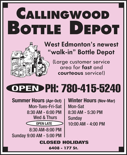Callingwood Bottle Depot (780-415-5240) - Display Ad - PH: 780-415-5240 Winter Hours (Nov-Mar)Summer Hours (Apr-Oct) Mon-SatMon-Tues-Fri-Sat 8:30 AM - 5:30 PM8:30 AM - 6:00 PM Wed & Thurs Sunday OPEN LATE 10:00 AM - 4:00 PM 8:30 AM-8:00 PM Sunday 9:00 AM - 5:00 PM CLOSED HOLIDAYS OPEN PH: 780-415-5240 Winter Hours (Nov-Mar)Summer Hours (Apr-Oct) Mon-SatMon-Tues-Fri-Sat 8:30 AM - 5:30 PM8:30 AM - 6:00 PM Wed & Thurs Sunday OPEN LATE 10:00 AM - 4:00 PM 8:30 AM-8:00 PM Sunday 9:00 AM - 5:00 PM CLOSED HOLIDAYS OPEN