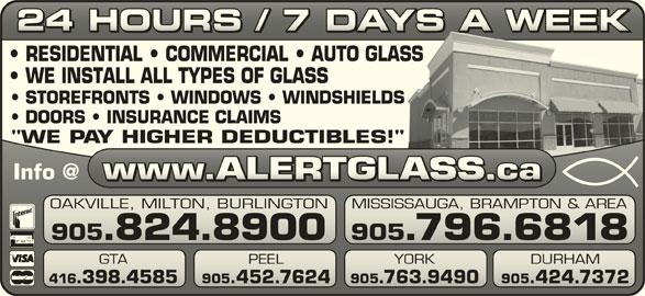 "Alert Glass 24/7 Auto, Residential, Commercial (905-824-8900) - Display Ad - 24 HOURS / 7 DAYS A WEEK24 HOURS / 7 DAYS A WEEK RESIDENTIAL   COMMERCIAL   AUTO GLASSASS WE INSTALL ALL TYPES OF GLASS STOREFRONTS   WINDOWS   WINDSHIELDSS DOORS   INSURANCE CLAIMS ""WE PAY HIGHER DEDUCTIBLES!""!"" OAKVILLE, MILTON, BURLINGTON MISSISSAUGA, BRAMPTON & AREAVILLE, MILTON, BURLINGTONSISSAUGA, BRAMPTON & AREA 905.824.8900 YORK 416.398.4585 905.452.7624 905.763.9490 905.424.7372.398.4585 905.452.7624.763.9490.424.7372 905.796.6818905.824.8900 905.796.6818 GTA PEEL YORK DURHAM PEEL"