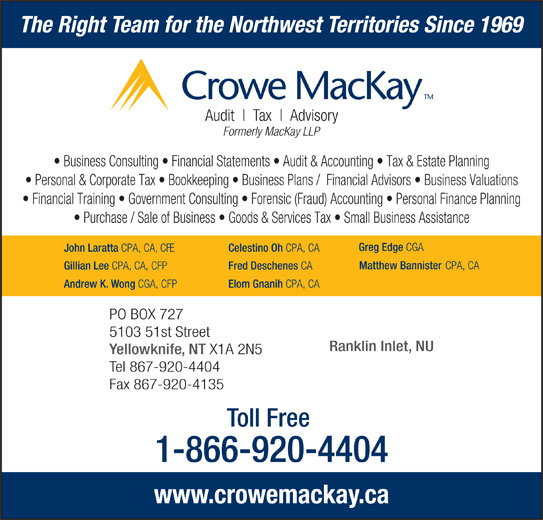 Crowe MacKay LLP (867-920-4404) - Display Ad - The Right Team for the Northwest Territories Since 1969 Audit Advisory Tax Formerly MacKay LLP Business Consulting   Financial Statements   Audit & Accounting   Tax & Estate Planning Personal & Corporate Tax   Bookkeeping   Business Plans /  Financial Advisors   Business Valuations Financial Training   Government Consulting   Forensic (Fraud) Accounting   Personal Finance Planning Purchase / Sale of Business   Goods & Services Tax   Small Business Assistance Greg Edge CGA John Laratta CPA, CA, CFE Celestino Oh CPA, CA Matthew Bannister CPA, CA CPA, CA, CFP Fred Deschenes CA Andrew K. Wong CGA, CFP Elom Gnanih CPA, CA PO BOX 727 5103 51st Street Ranklin Inlet, NU Yellowknife, NT X1A 2N5 Tel 867-920-4404 Fax 867-920-4135 Toll Free 1-866-920-4404 www.crowemackay.ca Gillian Lee
