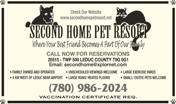 Second Home Pet Resort (780-986-2024) - Display Ad - Check Our WebsiteCheck Our Website www.secondhomepetresort.netwww.secondhomepetresort.net CALL NOW FOR RESERVATIONSCALL NOW FOR RESERVATIONS 25515 - TWP 500 LEDUC COUNTY T9G 0G1 FAMILY OWNED AND OPERATED UNSCHEDULED VIEWINGS WELCOME LARGE EXERCISE YARDS 4 KM WEST OF LEDUC NEAR AIRPORT LARGE RUNS/ HEATED FLOORS SMALL/ EXOTIC PETS WELCOME (780) 986-2024