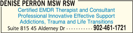 Denise Perron MSW RSW (902-461-1721) - Display Ad - DENISE PERRON MSW RSWDENISE PERRON MSW RSW DENISE PERRON MSW RSW Certified EMDR Therapist and Consultant Professional Innovative Effective Support Addictions, Trauma and Life Transitions 902-461-1721 Suite 815 45 Alderney Dr -----------
