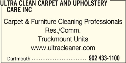 Ultra Clean Carpet And Upholstery Care Inc (902-433-1100) - Display Ad - ULTRA CLEAN CARPET AND UPHOLSTERY CARE INC Carpet & Furniture Cleaning Professionals Res./Comm. Truckmount Units www.ultracleaner.com 902 433-1100 Dartmouth ------------------------