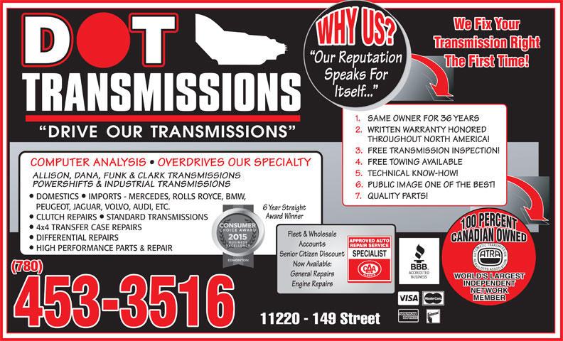 Dot Transmissions (780-453-3516) - Display Ad - Speaks For Itself... 1. SAME OWNER FOR 36 YEARS 2. WRITTEN WARRANTY HONORED THROUGHOUT NORTH AMERICA! 3. FREE TRANSMISSION INSPECTION! 4. FREE TOWING AVAILABLE COMPUTER ANALYSIS   OVERDRIVES OUR SPECIALTY 5. TECHNICAL KNOW-HOW! ALLISON, DANA, FUNK & CLARK TRANSMISSIONS POWERSHIFTS & INDUSTRIAL TRANSMISSIONS 6. PUBLIC IMAGE ONE OF THE BEST! 7. QUALITY PARTS! We Fix Your Transmission Right Our Reputation The First Time! DOMESTICS  IMPORTS - MERCEDES, ROLLS ROYCE, BMW, PEUGEOT, JAGUAR, VOLVO, AUDI, ETC. 6 Year Straight Award Winner 4x4 TRANSFER CASE REPAIRS Fleet & Wholesale DIFFERENTIAL REPAIRS 453-3516 Accounts CLUTCH REPAIRS  STANDARD TRANSMISSIONS HIGH PERFORMANCE PARTS & REPAIR Senior Citizen Discount Now Available: (780) General Repairs Engine Repairs