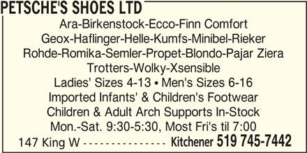 Petsche's Shoes Ltd (519-745-7442) - Display Ad - PETSCHE'S SHOES LTD Ara-Birkenstock-Ecco-Finn Comfort Geox-Haflinger-Helle-Kumfs-Minibel-Rieker Rohde-Romika-Semler-Propet-Blondo-Pajar Ziera Trotters-Wolky-Xsensible Ladies' Sizes 4-13  Men's Sizes 6-16 Imported Infants' & Children's Footwear Children & Adult Arch Supports In-Stock Mon.-Sat. 9:30-5:30, Most Fri's til 7:00 Kitchener 519 745-7442 147 King W ---------------