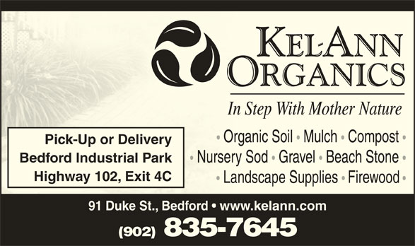 Kel-Ann Organics (902-835-7645) - Display Ad - rganic Soil  O Mulch  Compost Pick-Up or Delivery Bedford Industrial Park Nursery Sod Gravel   Beach Stone ry Sod  Nurse Gravel  Beach Stone Highway 102, Exit 4C Landscape Supplies Firewood andscape Supplies  LFirewood 91 Duke St., Bedford   www.kelann.com (902) 835-7645 Organic Soil Mulch   Compost